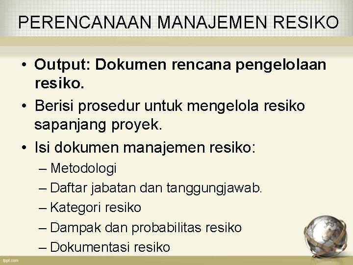 PERENCANAAN MANAJEMEN RESIKO • Output: Dokumen rencana pengelolaan resiko. • Berisi prosedur untuk mengelola
