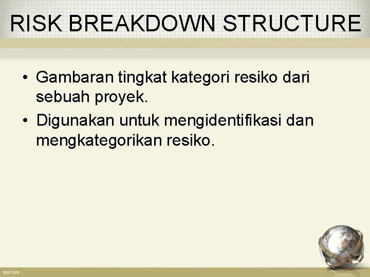 RISK BREAKDOWN STRUCTURE • Gambaran tingkat kategori resiko dari sebuah proyek. • Digunakan untuk