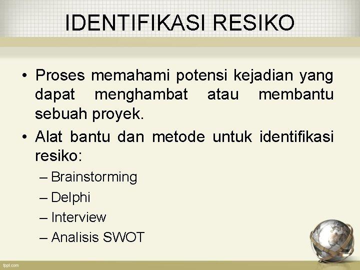 IDENTIFIKASI RESIKO • Proses memahami potensi kejadian yang dapat menghambat atau membantu sebuah proyek.