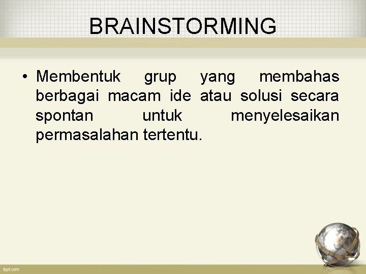 BRAINSTORMING • Membentuk grup yang membahas berbagai macam ide atau solusi secara spontan untuk