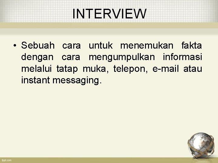 INTERVIEW • Sebuah cara untuk menemukan fakta dengan cara mengumpulkan informasi melalui tatap muka,