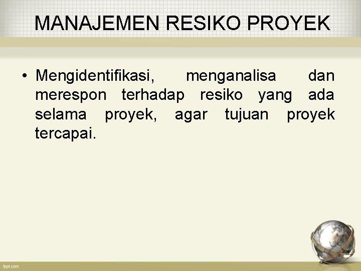 MANAJEMEN RESIKO PROYEK • Mengidentifikasi, menganalisa dan merespon terhadap resiko yang ada selama proyek,