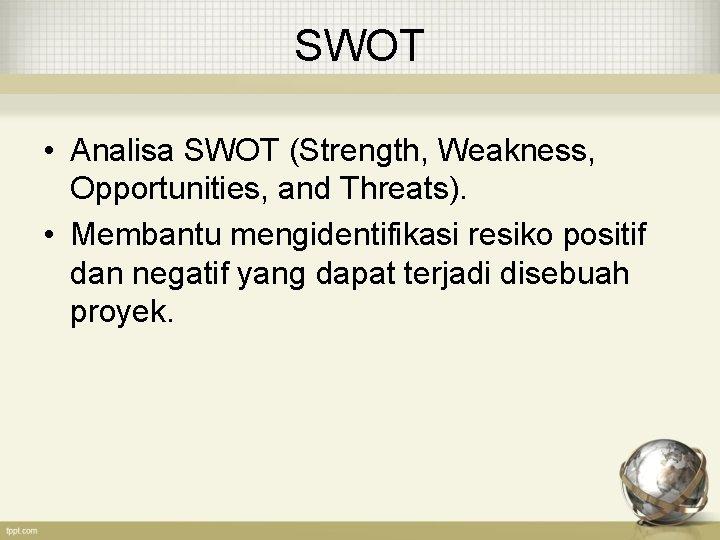 SWOT • Analisa SWOT (Strength, Weakness, Opportunities, and Threats). • Membantu mengidentifikasi resiko positif
