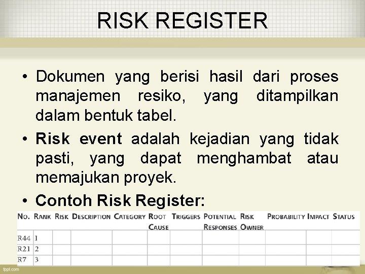 RISK REGISTER • Dokumen yang berisi hasil dari proses manajemen resiko, yang ditampilkan dalam