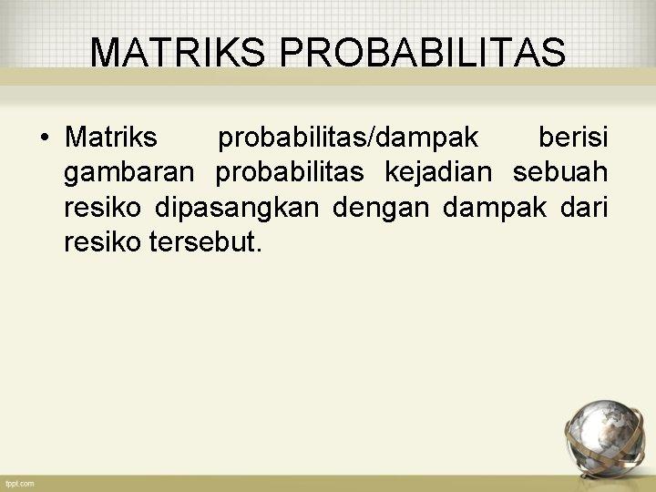 MATRIKS PROBABILITAS • Matriks probabilitas/dampak berisi gambaran probabilitas kejadian sebuah resiko dipasangkan dengan dampak