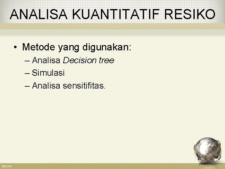 ANALISA KUANTITATIF RESIKO • Metode yang digunakan: – Analisa Decision tree – Simulasi –