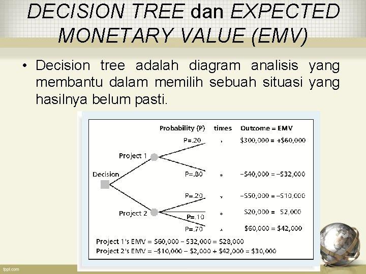 DECISION TREE dan EXPECTED MONETARY VALUE (EMV) • Decision tree adalah diagram analisis yang