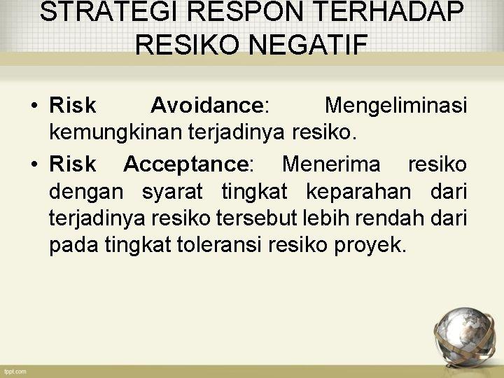 STRATEGI RESPON TERHADAP RESIKO NEGATIF • Risk Avoidance: Mengeliminasi kemungkinan terjadinya resiko. • Risk