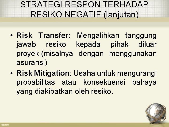STRATEGI RESPON TERHADAP RESIKO NEGATIF (lanjutan) • Risk Transfer: Mengalihkan tanggung jawab resiko kepada