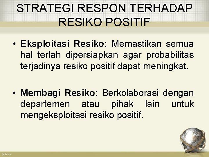 STRATEGI RESPON TERHADAP RESIKO POSITIF • Eksploitasi Resiko: Memastikan semua hal terlah dipersiapkan agar