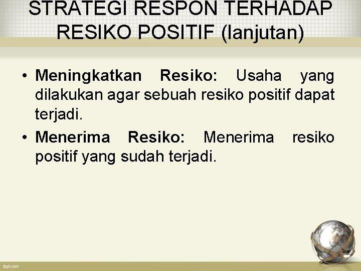 STRATEGI RESPON TERHADAP RESIKO POSITIF (lanjutan) • Meningkatkan Resiko: Usaha yang dilakukan agar sebuah