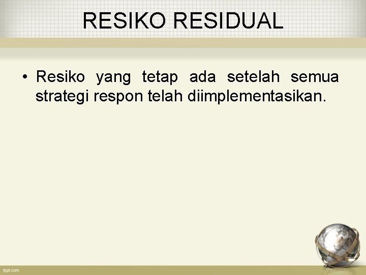 RESIKO RESIDUAL • Resiko yang tetap ada setelah semua strategi respon telah diimplementasikan.