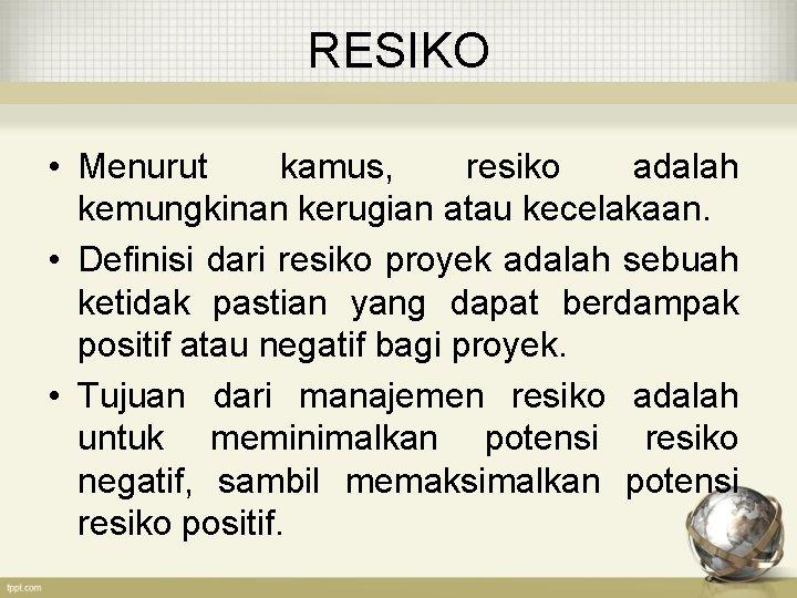RESIKO • Menurut kamus, resiko adalah kemungkinan kerugian atau kecelakaan. • Definisi dari resiko