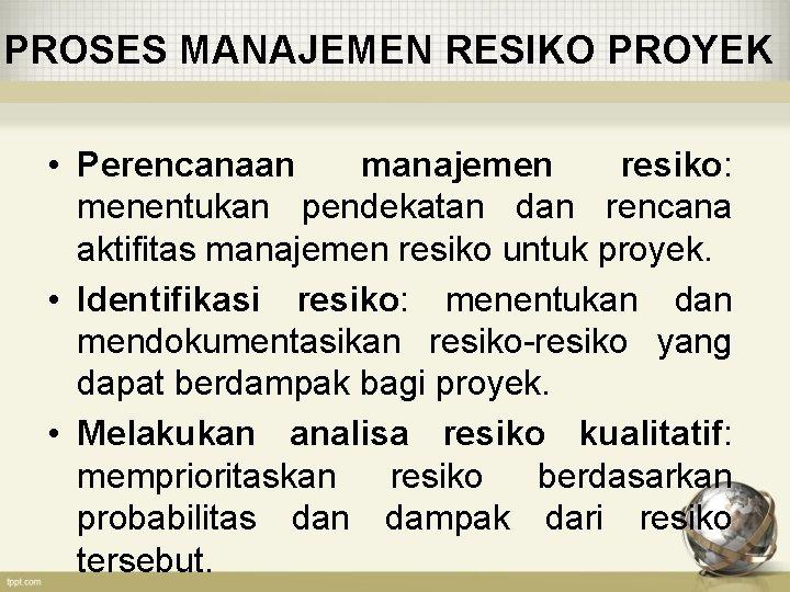 PROSES MANAJEMEN RESIKO PROYEK • Perencanaan manajemen resiko: menentukan pendekatan dan rencana aktifitas manajemen