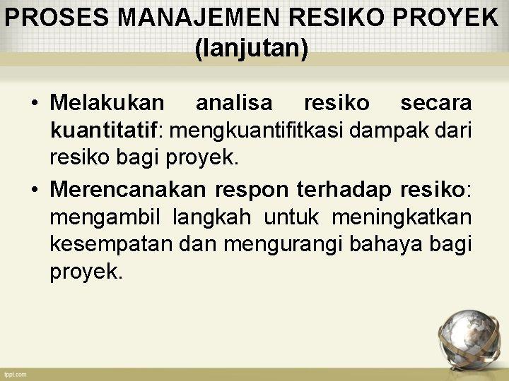 PROSES MANAJEMEN RESIKO PROYEK (lanjutan) • Melakukan analisa resiko secara kuantitatif: mengkuantifitkasi dampak dari