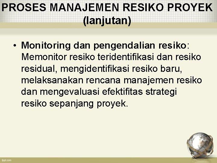 PROSES MANAJEMEN RESIKO PROYEK (lanjutan) • Monitoring dan pengendalian resiko: Memonitor resiko teridentifikasi dan