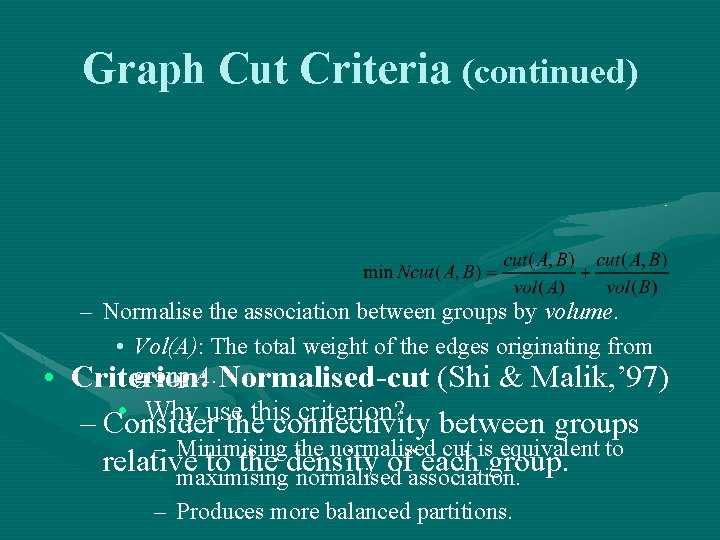 Graph Cut Criteria (continued) • – Normalise the association between groups by volume. •