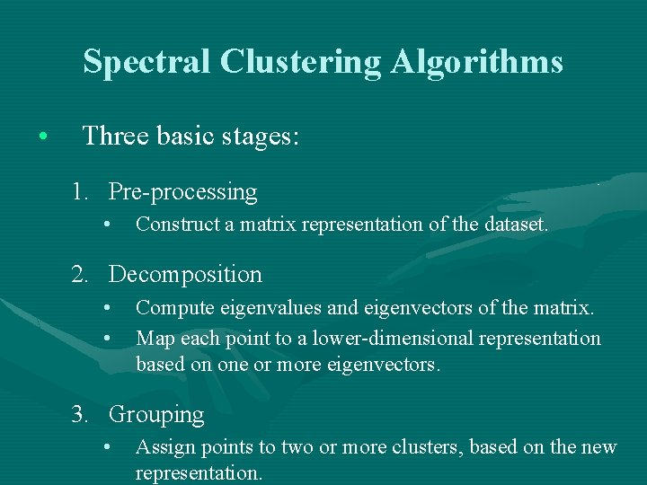 Spectral Clustering Algorithms • Three basic stages: 1. Pre-processing • Construct a matrix representation