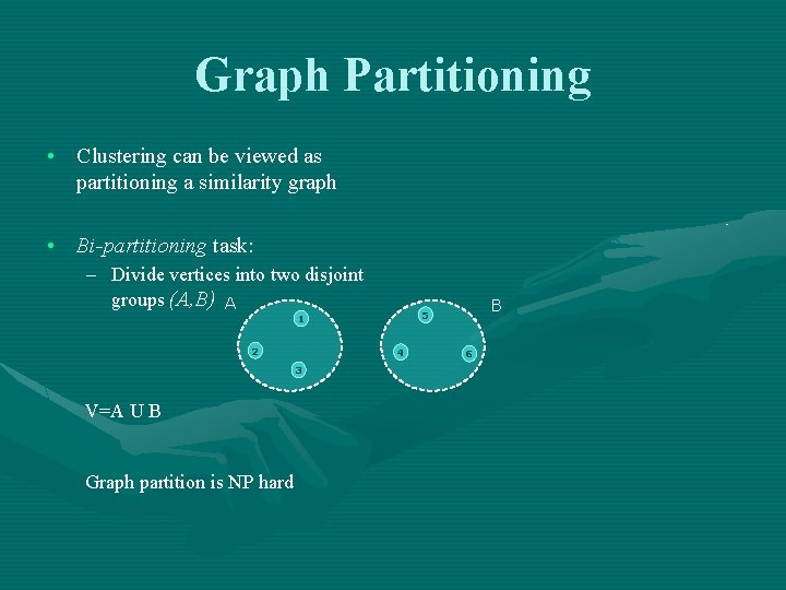 Graph Partitioning • Clustering can be viewed as partitioning a similarity graph • Bi-partitioning