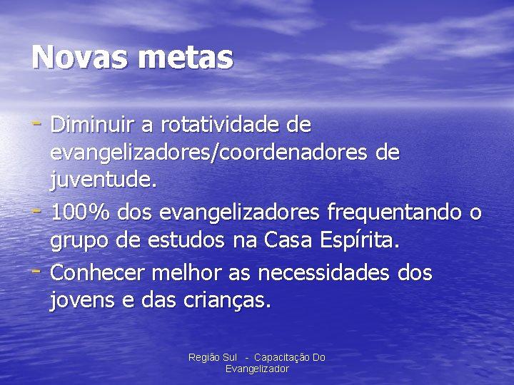 Novas metas - Diminuir a rotatividade de - evangelizadores/coordenadores de juventude. 100% dos evangelizadores