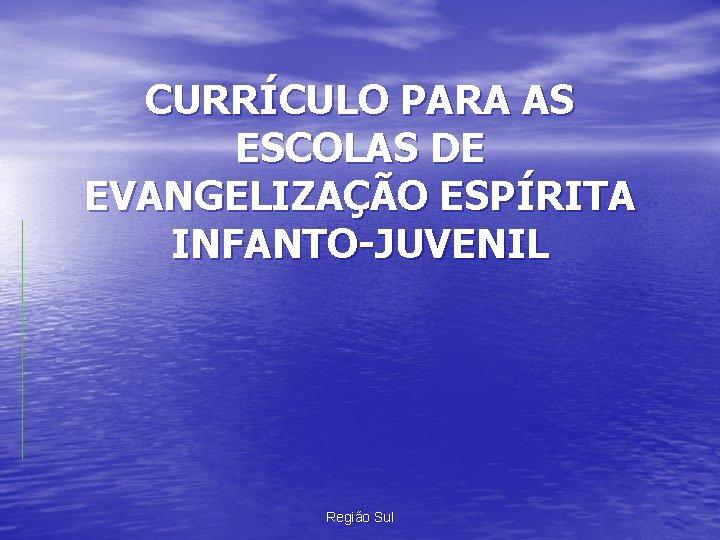 CURRÍCULO PARA AS ESCOLAS DE EVANGELIZAÇÃO ESPÍRITA INFANTO-JUVENIL Região Sul