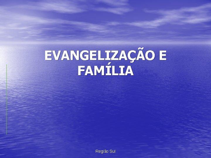 EVANGELIZAÇÃO E FAMÍLIA Região Sul