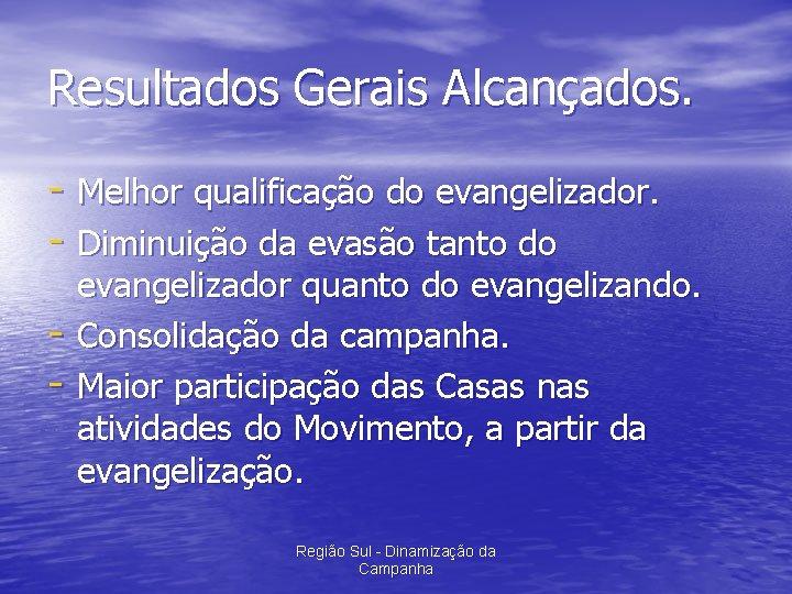 Resultados Gerais Alcançados. - Melhor qualificação do evangelizador. - Diminuição da evasão tanto do