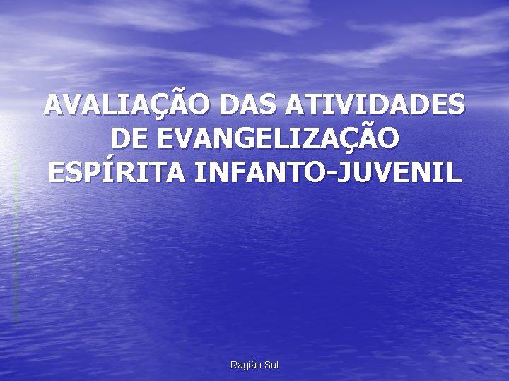 AVALIAÇÃO DAS ATIVIDADES DE EVANGELIZAÇÃO ESPÍRITA INFANTO-JUVENIL Ragião Sul