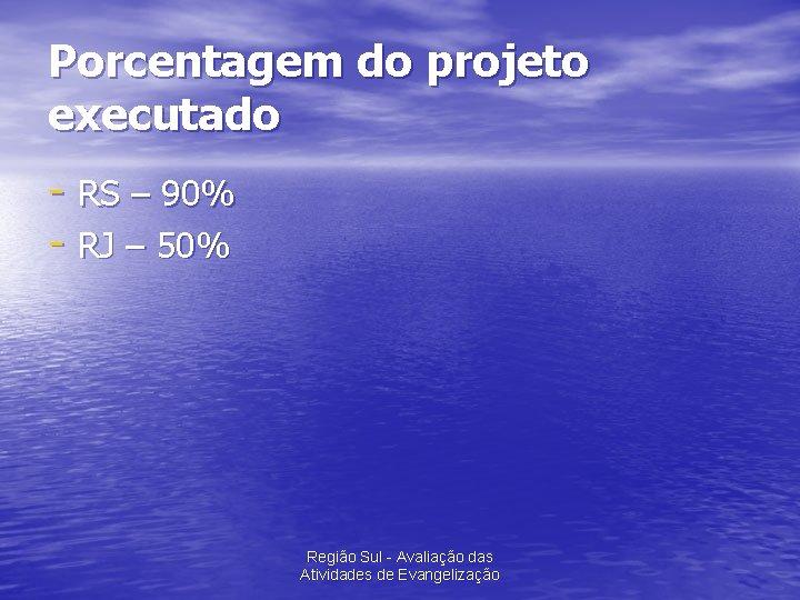 Porcentagem do projeto executado - RS – 90% - RJ – 50% Região Sul