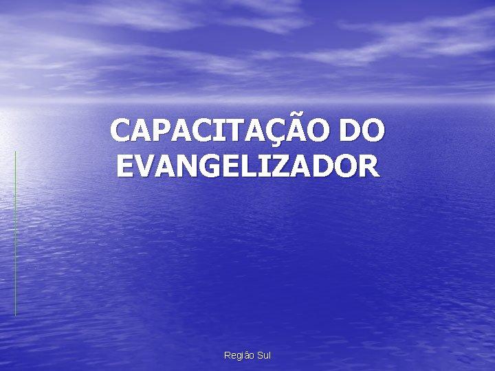 CAPACITAÇÃO DO EVANGELIZADOR Região Sul