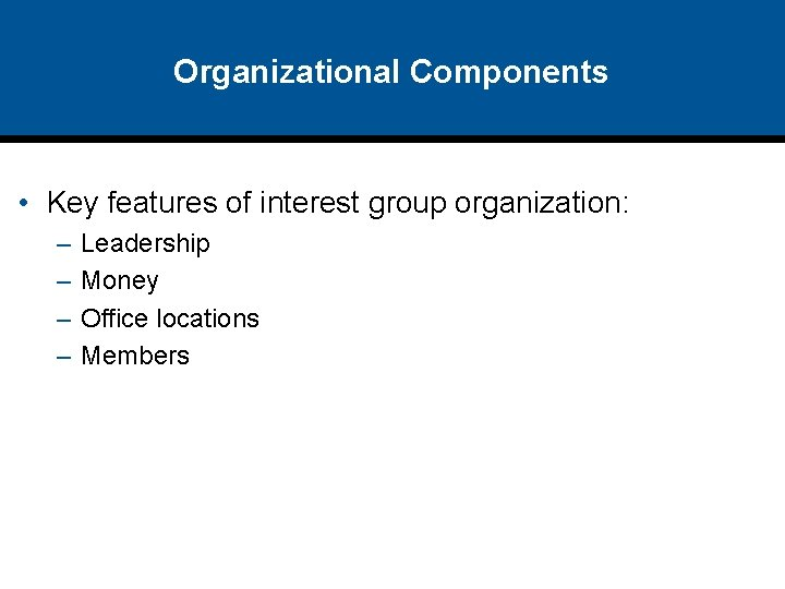 Organizational Components • Key features of interest group organization: – – Leadership Money Office