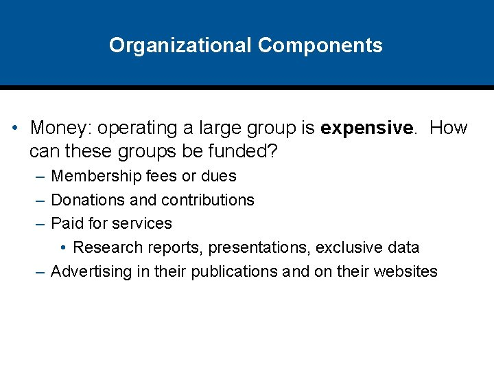 Organizational Components • Money: operating a large group is expensive. How can these groups