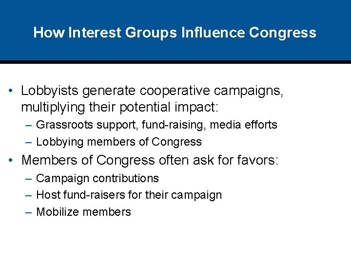 How Interest Groups Influence Congress • Lobbyists generate cooperative campaigns, multiplying their potential impact: