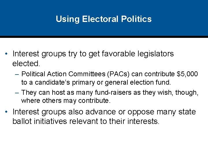 Using Electoral Politics • Interest groups try to get favorable legislators elected. – Political