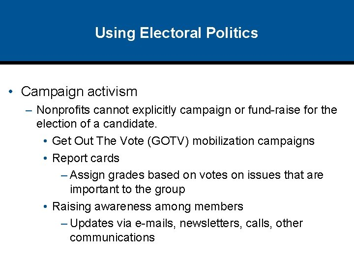 Using Electoral Politics • Campaign activism – Nonprofits cannot explicitly campaign or fund-raise for