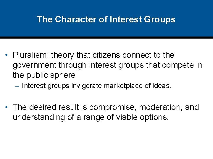 The Character of Interest Groups • Pluralism: theory that citizens connect to the government