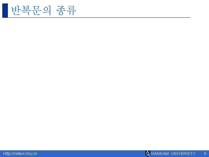반복문의 종류 Http: //netwk. hnu. kr HANNAM UNIVERSITY 6