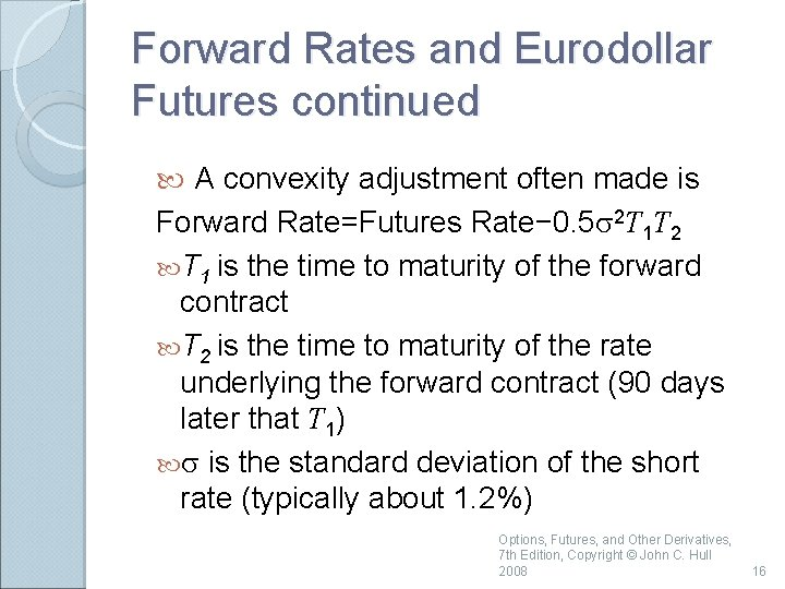 Forward Rates and Eurodollar Futures continued A convexity adjustment often made is Forward Rate=Futures