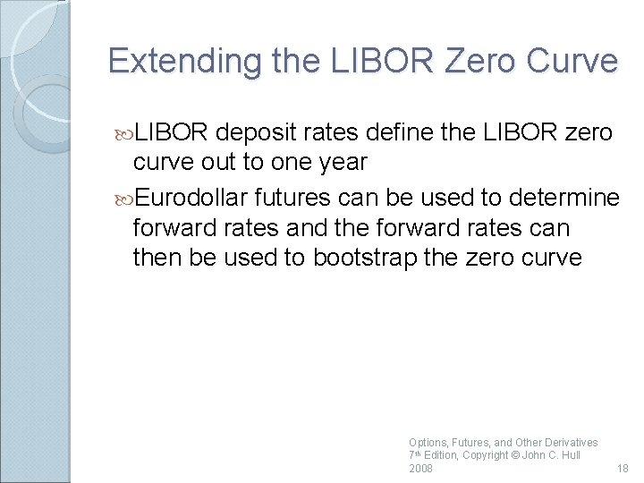 Extending the LIBOR Zero Curve LIBOR deposit rates define the LIBOR zero curve out