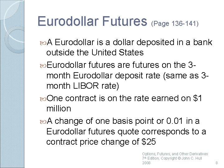 Eurodollar Futures (Page 136 -141) A Eurodollar is a dollar deposited in a bank