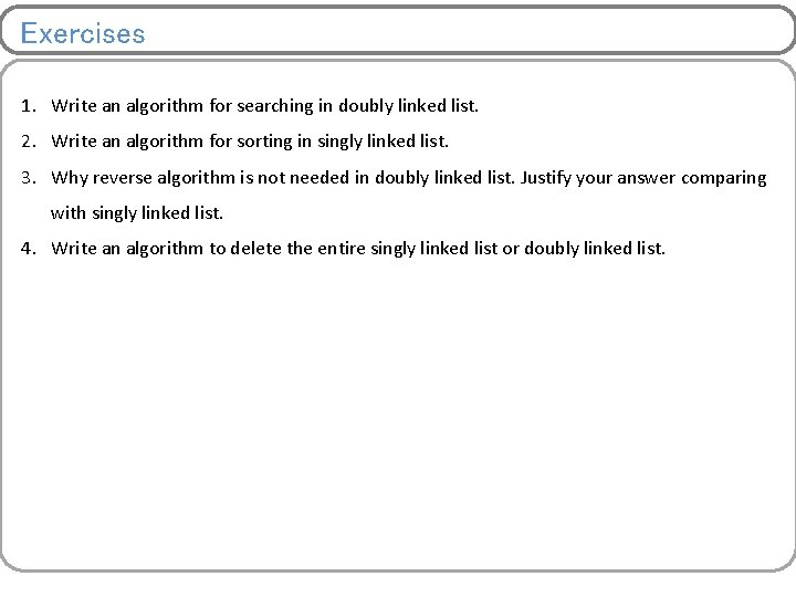 Exercises 1. Write an algorithm for searching in doubly linked list. 2. Write an