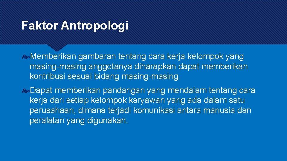 Faktor Antropologi Memberikan gambaran tentang cara kerja kelompok yang masing-masing anggotanya diharapkan dapat memberikan