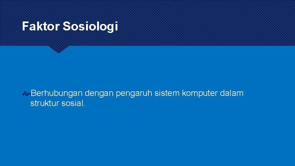Faktor Sosiologi Berhubungan dengan pengaruh sistem komputer dalam struktur sosial.