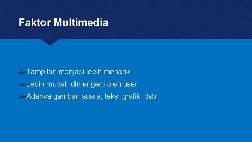 Faktor Multimedia Tampilan menjadi lebih menarik. Lebih mudah dimengerti oleh user. Adanya gambar, suara,