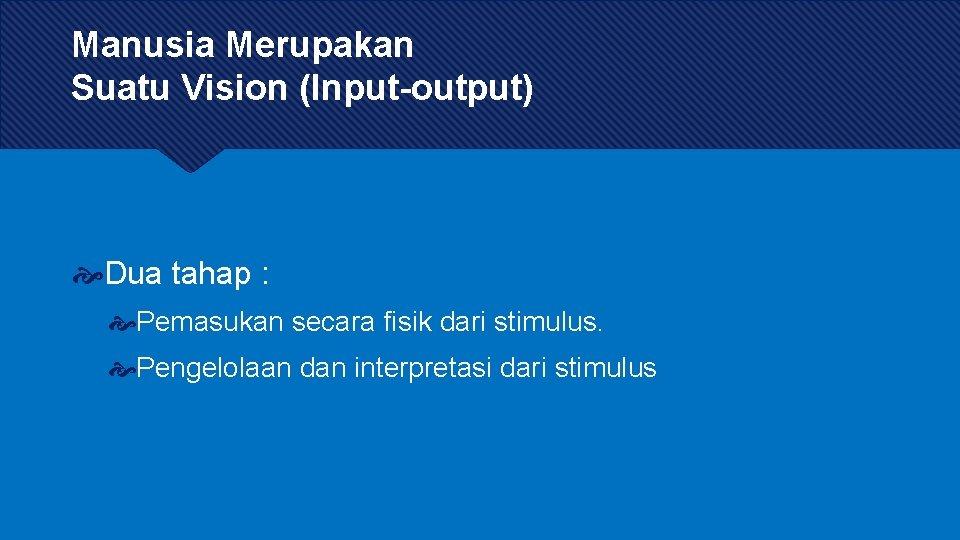 Manusia Merupakan Suatu Vision (Input-output) Dua tahap : Pemasukan secara fisik dari stimulus. Pengelolaan