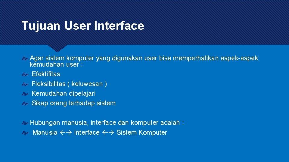 Tujuan User Interface Agar sistem komputer yang digunakan user bisa memperhatikan aspek-aspek kemudahan user