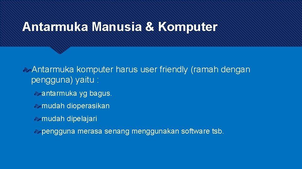 Antarmuka Manusia & Komputer Antarmuka komputer harus user friendly (ramah dengan pengguna) yaitu :
