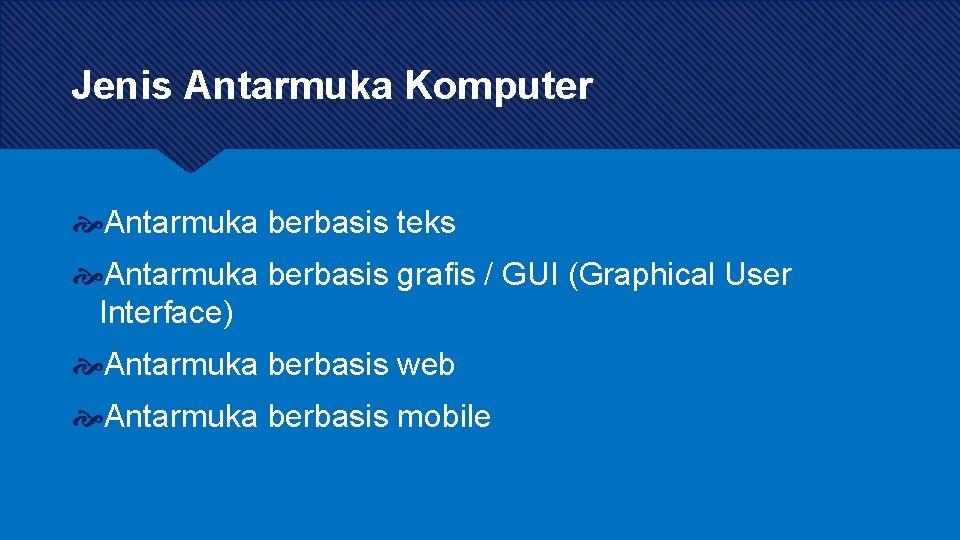 Jenis Antarmuka Komputer Antarmuka berbasis teks Antarmuka berbasis grafis / GUI (Graphical User Interface)