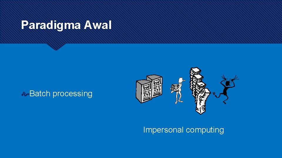 Paradigma Awal Batch processing Impersonal computing