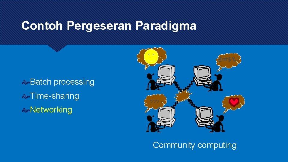 Contoh Pergeseran Paradigma @#$% ! Batch processing Time-sharing Networking ? ? ? Community computing